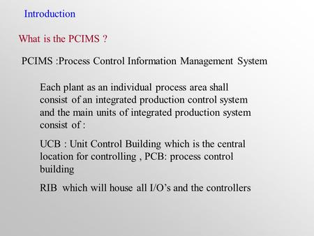 Introduction What is the PCIMS ? PCIMS :Process Control Information Management System Each plant as an individual process area shall consist of an integrated.