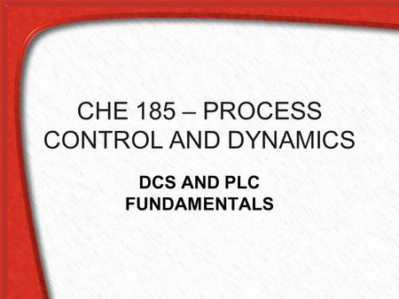 CHE 185 – PROCESS CONTROL AND DYNAMICS DCS AND PLC FUNDAMENTALS.