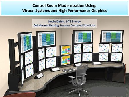 Control Room Modernization Using: Virtual Systems and High Performance Graphics Kevin Dahm, DTE Energy Dal Vernon Reising, Human Centered Solutions.