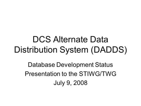 DCS Alternate Data Distribution System (DADDS) Database Development Status Presentation to the STIWG/TWG July 9, 2008.