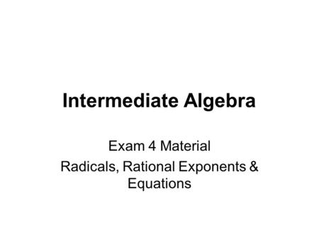 Intermediate Algebra Exam 4 Material Radicals, Rational Exponents & Equations.