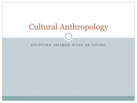 STUDYING SHARED WAYS OF LIVING Cultural Anthropology.