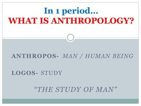 "ANTHROPOS-MAN / HUMAN BEING LOGOS- STUDY ""THE STUDY OF MAN"" In 1 period… WHAT IS ANTHROPOLOGY?"