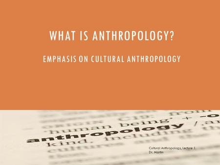 WHAT IS ANTHROPOLOGY? EMPHASIS ON CULTURAL ANTHROPOLOGY Cultural Anthropology, Lecture 1 Dr. Martin.