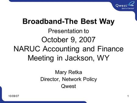 10/09/071 Broadband-The Best Way Presentation to October 9, 2007 NARUC Accounting and Finance Meeting in Jackson, WY Mary Retka Director, Network Policy.