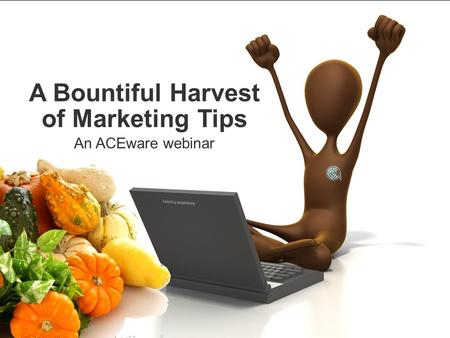 A Bountiful Harvest of Marketing Tips An ACEware webinar.