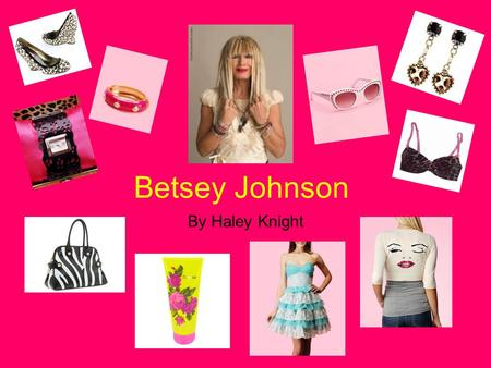 Betsey Johnson By Haley Knight. Betsey's Life 1942-Born in CT 1964-Graduated from Syracuse 1964-Mademoiselle Magazine 1964-Began designing for Paraphernalia.