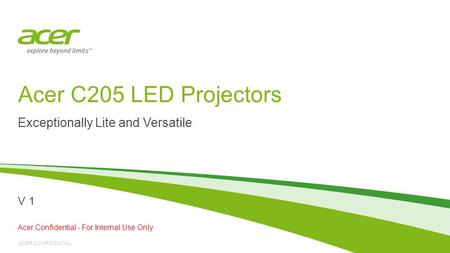 ACER CONFIDENTIAL Acer C205 LED Projectors Exceptionally Lite and Versatile Acer Confidential - For Internal Use Only V 1.