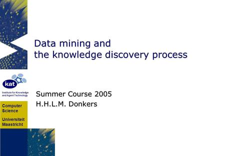 Computer Science Universiteit Maastricht Institute for Knowledge and Agent Technology Data mining and the knowledge discovery process Summer Course 2005.