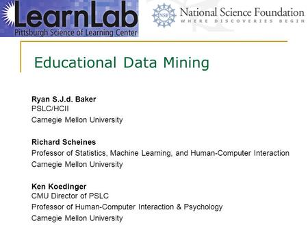 Educational Data Mining Ryan S.J.d. Baker PSLC/HCII Carnegie Mellon University Richard Scheines Professor of Statistics, Machine Learning, and Human-Computer.