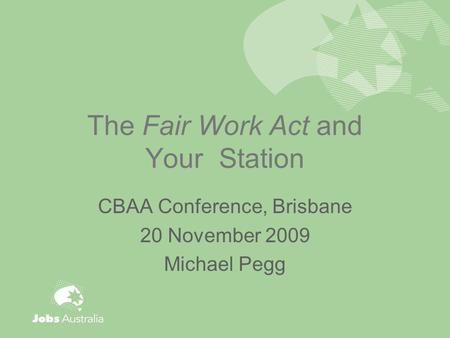 The Fair Work Act and Your Station CBAA Conference, Brisbane 20 November 2009 Michael Pegg.