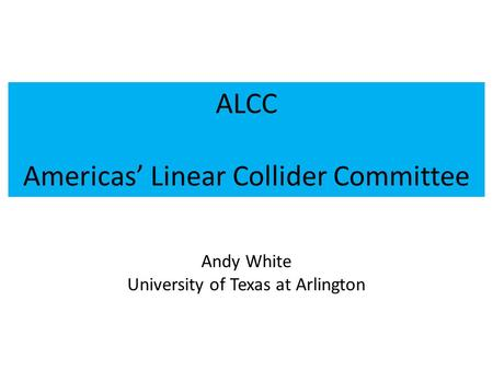 ALCC Americas' Linear Collider Committee Andy White University of Texas at Arlington.
