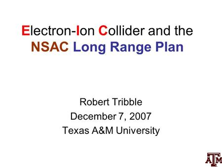 Electron-Ion Collider and the NSAC Long Range Plan Robert Tribble December 7, 2007 Texas A&M University.