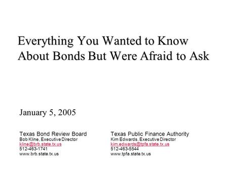 Everything You Wanted to Know About Bonds But Were Afraid to Ask January 5, 2005 Texas Bond Review BoardTexas Public Finance Authority Bob Kline, Executive.