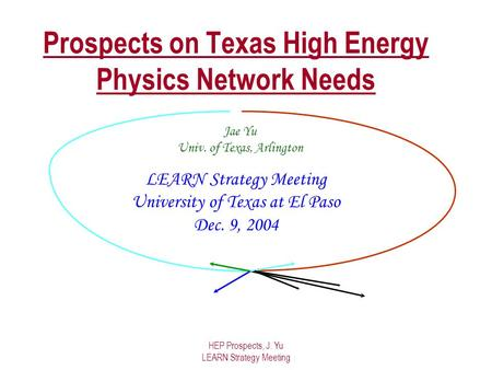 HEP Prospects, J. Yu LEARN Strategy Meeting Prospects on Texas High Energy Physics Network Needs LEARN Strategy Meeting University of Texas at El Paso.