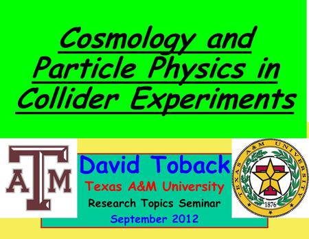 October 2011 David Toback, Texas A&M University Research Topics Seminar 1 David Toback Texas A&M University Research Topics Seminar September 2012 Cosmology.