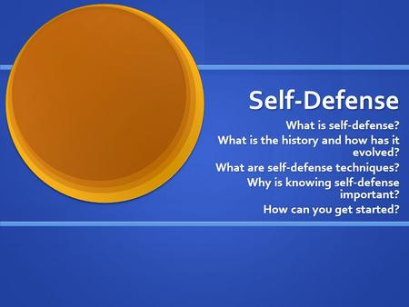 Self-Defense What is self-defense? What is the history and how has it evolved? What are self-defense techniques? Why is knowing self-defense important?