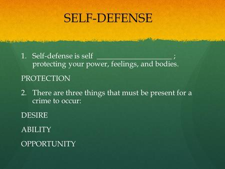 1. 1.Self-defense is self ____________________ ; protecting your power, feelings, and bodies. PROTECTION 2. 2.There are three things that must be present.