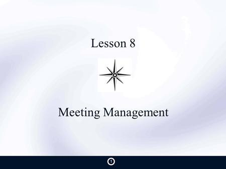 Lesson 8 Meeting Management 1. Purpose Understand current level of meeting effectiveness Present a standard meeting format See the results created from.