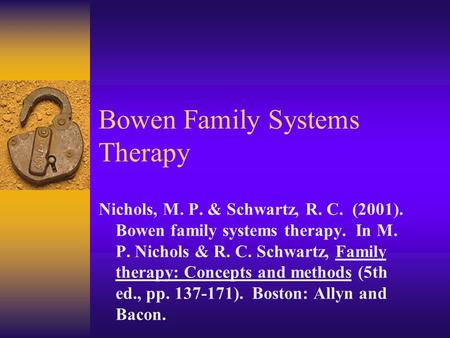 Bowen Family Systems Therapy Nichols, M. P. & Schwartz, R. C. (2001). Bowen family systems therapy. In M. P. Nichols & R. C. Schwartz, Family therapy: