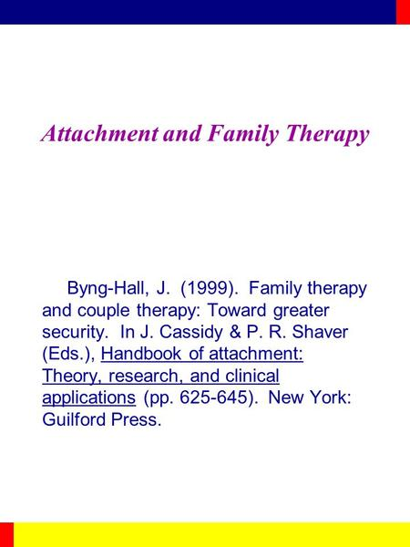 Attachment and Family Therapy Byng-Hall, J. (1999). Family therapy and couple therapy: Toward greater security. In J. Cassidy & P. R. Shaver (Eds.), Handbook.