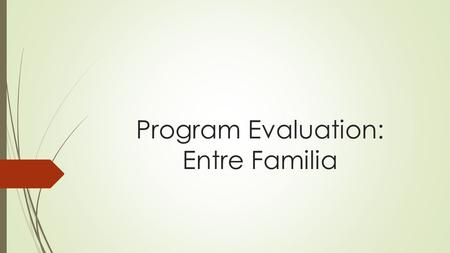 Program Evaluation: Entre Familia. Entre Familia: Program Description  Gender- and culture-specific residential treatment program (6 to 12 months duration,