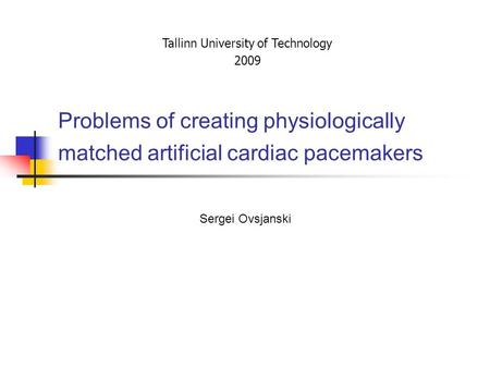 Problems of creating physiologically matched artificial cardiac pacemakers Sergei Ovsjanski Tallinn University of Technology 2009.
