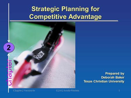©2002 South-Western Chapter 2 Version 6e1 chapter Strategic Planning for Competitive Advantage 2 2 Prepared by Deborah Baker Texas Christian University.