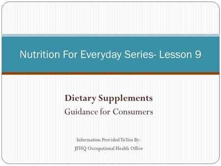 Dietary Supplements Guidance for Consumers Information Provided To You By: JFHQ Occupational Health Office Nutrition For Everyday Series- Lesson 9.
