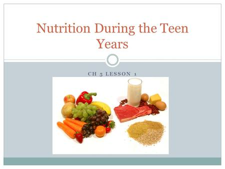 CH 5 LESSON 1 Nutrition During the Teen Years. Importance of Good Nutrition Enhance Quality of Life/ Prevent Disease Provides Calories and Nutrients your.