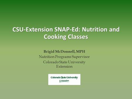 CSU-Extension SNAP-Ed: Nutrition and Cooking Classes Brigid McDonnell, MPH Nutrition Programs Supervisor Colorado State University Extension.