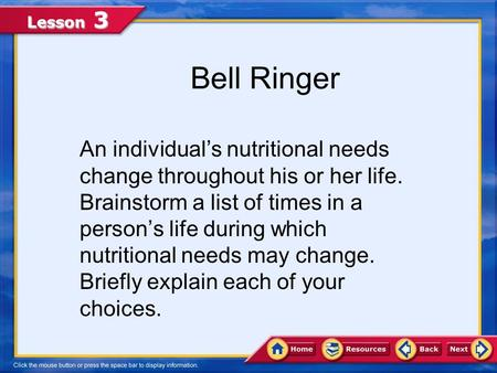 Lesson 3 Bell Ringer An individual's nutritional needs change throughout his or her life. Brainstorm a list of times in a person's life during which nutritional.