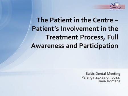 Baltic Dental Meeting Palanga 21.-22.09.2012. Dana Romane The Patient in the Centre – Patient's Involvement in the Treatment Process, Full Awareness and.