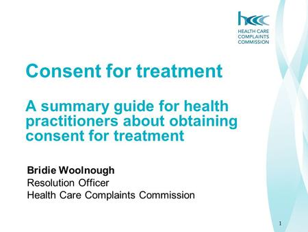 1 Consent for treatment A summary guide for health practitioners about obtaining consent for treatment Bridie Woolnough Resolution Officer Health Care.