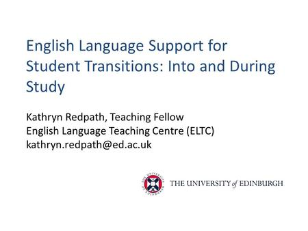 English Language Support for Student Transitions: Into and During Study Kathryn Redpath, Teaching Fellow English Language Teaching Centre (ELTC)