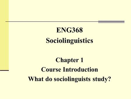 ENG368 Sociolinguistics Chapter 1 Course Introduction What do sociolinguists study?
