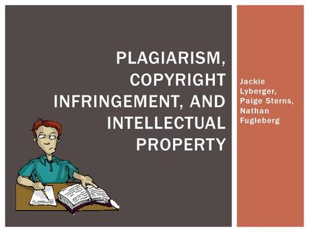 Jackie Lyberger, Paige Sterns, Nathan Fugleberg PLAGIARISM, COPYRIGHT INFRINGEMENT, AND INTELLECTUAL PROPERTY.