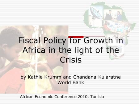 Fiscal Policy for Growth in Africa in the light of the Crisis by Kathie Krumm and Chandana Kularatne World Bank African Economic Conference 2010, Tunisia.