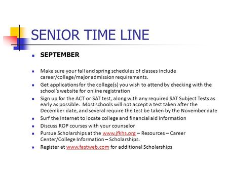 SENIOR TIME LINE SEPTEMBER Make sure your fall and spring schedules of classes include career/college/major admission requirements. Get applications for.