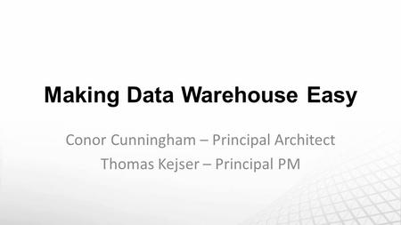 Making Data Warehouse Easy Conor Cunningham – Principal Architect Thomas Kejser – Principal PM.