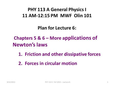 9/12/2013PHY 113 C Fall 2013 -- Lecture 61 PHY 113 A General Physics I 11 AM-12:15 PM MWF Olin 101 Plan for Lecture 6: Chapters 5 & 6 – More a pplications.