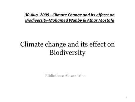 Climate change and its effect on Biodiversity Bibliotheca Alexandrina 1 30 Aug. 2009 –Climate Change and its effecct on Biodiversity-Mohamed Wahby & Athar.
