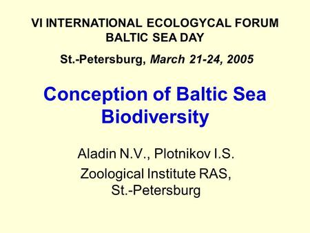 Conception of Baltic Sea Biodiversity Aladin N.V., Plotnikov I.S. Zoological Institute RAS, St.-Petersburg VI INTERNATIONAL ECOLOGYCAL FORUM BALTIC SEA.