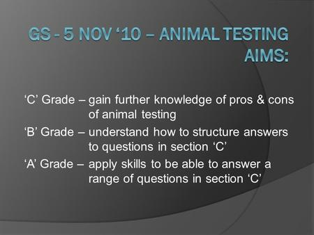 'C' Grade –gain further knowledge of pros & cons of animal testing 'B' Grade –understand how to structure answers to questions in section 'C' 'A' Grade.
