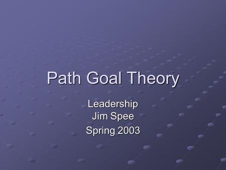 Path Goal Theory Leadership Jim Spee Spring 2003.
