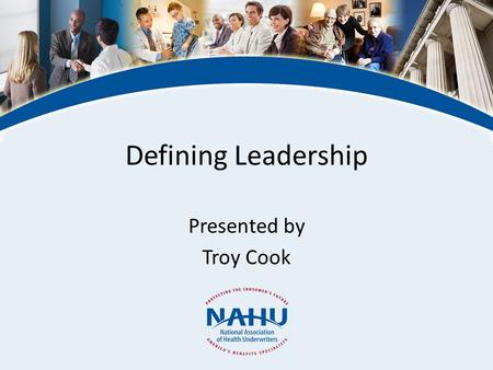 Defining Leadership Presented by Troy Cook. © 2011, National Association of Health Underwriters www.nahu.org NAHU Leadership Leadership in a professional.