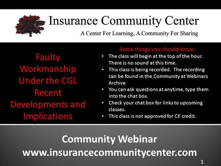 Community Webinar www.insurancecommunitycenter.com Faulty Workmanship Under the CGL Recent Developments and Implications The class will begin at the top.