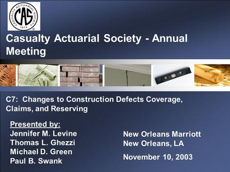 Casualty Actuarial Society - Annual Meeting C7: Changes to Construction Defects Coverage, Claims, and Reserving New Orleans Marriott New Orleans, LA November.