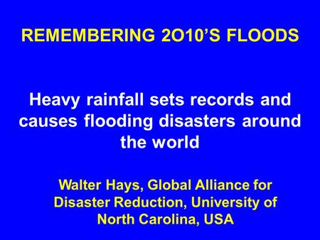 REMEMBERING 2O10'S FLOODS Heavy rainfall sets records and causes flooding disasters around the world Walter Hays, Global Alliance for Disaster Reduction,