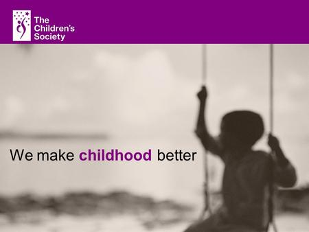 With children, for children, with you The Children Society We make childhood better.